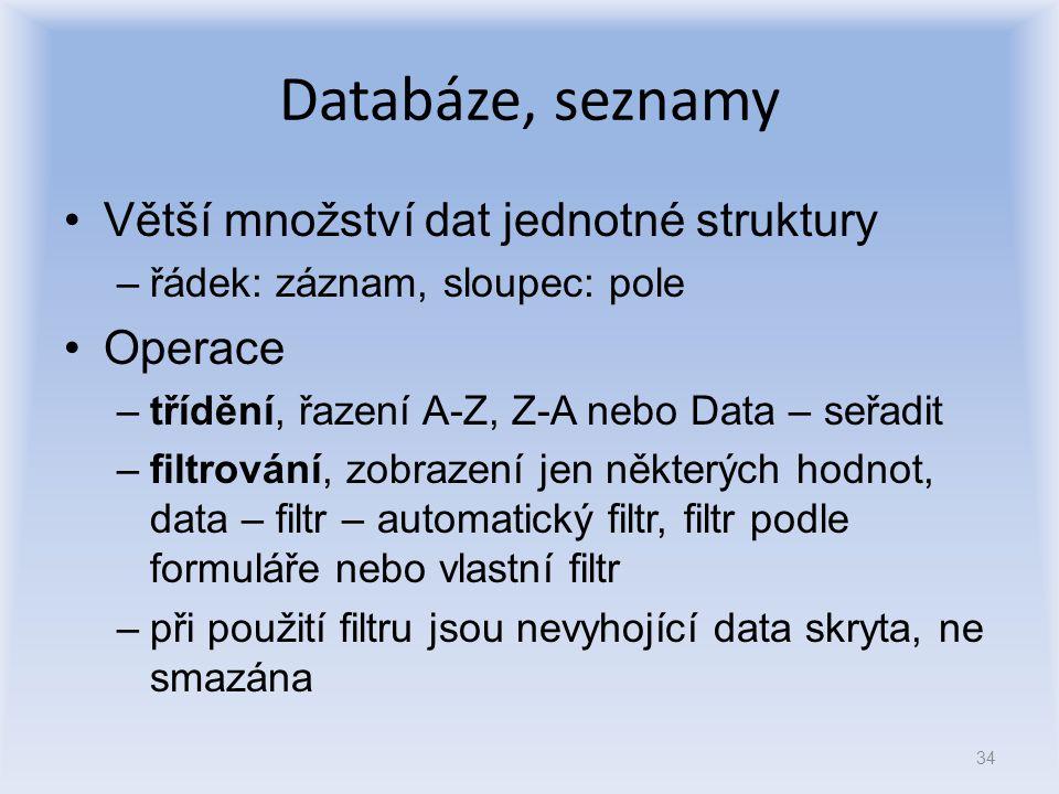 Databáze, seznamy Větší množství dat jednotné struktury –řádek: záznam, sloupec: pole Operace –třídění, řazení A-Z, Z-A nebo Data – seřadit –filtrován