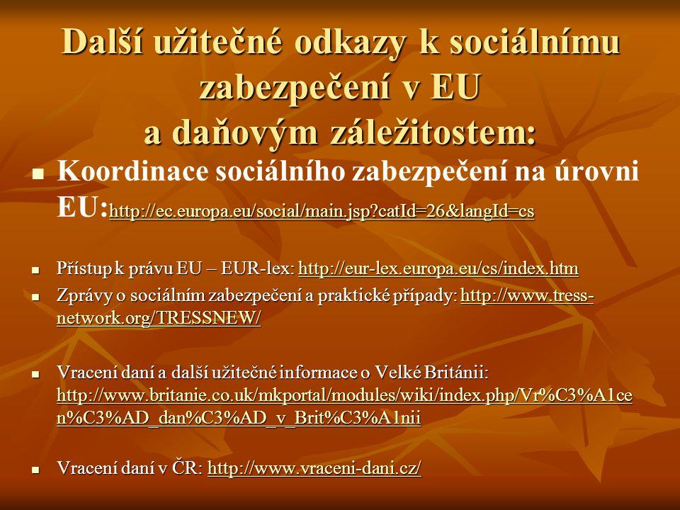 Další užitečné odkazy k sociálnímu zabezpečení v EU a daňovým záležitostem: http://ec.europa.eu/social/main.jsp catId=26&langId=cs Koordinace sociálního zabezpečení na úrovni EU: http://ec.europa.eu/social/main.jsp catId=26&langId=cs http://ec.europa.eu/social/main.jsp catId=26&langId=cs Přístup k právu EU – EUR-lex: http://eur-lex.europa.eu/cs/index.htm Přístup k právu EU – EUR-lex: http://eur-lex.europa.eu/cs/index.htmhttp://eur-lex.europa.eu/cs/index.htm Zprávy o sociálním zabezpečení a praktické případy: http://www.tress- network.org/TRESSNEW/ Zprávy o sociálním zabezpečení a praktické případy: http://www.tress- network.org/TRESSNEW/http://www.tress- network.org/TRESSNEW/http://www.tress- network.org/TRESSNEW/ Vracení daní a další užitečné informace o Velké Británii: http://www.britanie.co.uk/mkportal/modules/wiki/index.php/Vr%C3%A1ce n%C3%AD_dan%C3%AD_v_Brit%C3%A1nii Vracení daní a další užitečné informace o Velké Británii: http://www.britanie.co.uk/mkportal/modules/wiki/index.php/Vr%C3%A1ce n%C3%AD_dan%C3%AD_v_Brit%C3%A1nii http://www.britanie.co.uk/mkportal/modules/wiki/index.php/Vr%C3%A1ce n%C3%AD_dan%C3%AD_v_Brit%C3%A1nii http://www.britanie.co.uk/mkportal/modules/wiki/index.php/Vr%C3%A1ce n%C3%AD_dan%C3%AD_v_Brit%C3%A1nii Vracení daní v ČR: http://www.vraceni-dani.cz/ Vracení daní v ČR: http://www.vraceni-dani.cz/http://www.vraceni-dani.cz/