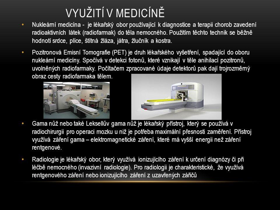 VYUŽITÍ V MEDICÍNĚ Nukleární medicína - je lékařský obor používající k diagnostice a terapii chorob zavedení radioaktivních látek (radiofarmak) do těl