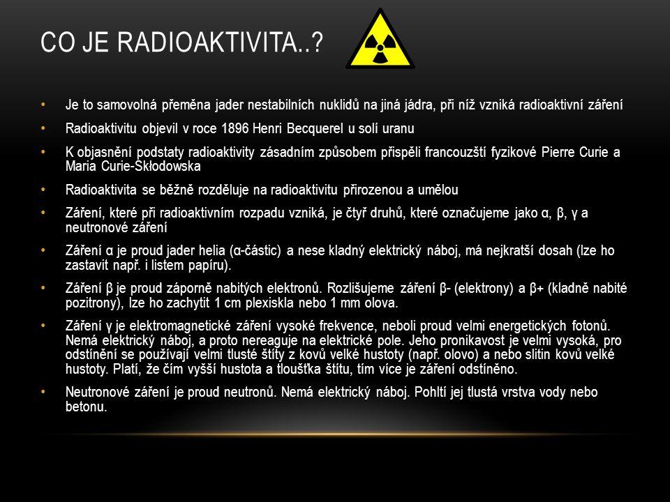 CO JE RADIOAKTIVITA..? Je to samovolná přeměna jader nestabilních nuklidů na jiná jádra, při níž vzniká radioaktivní záření Radioaktivitu objevil v ro