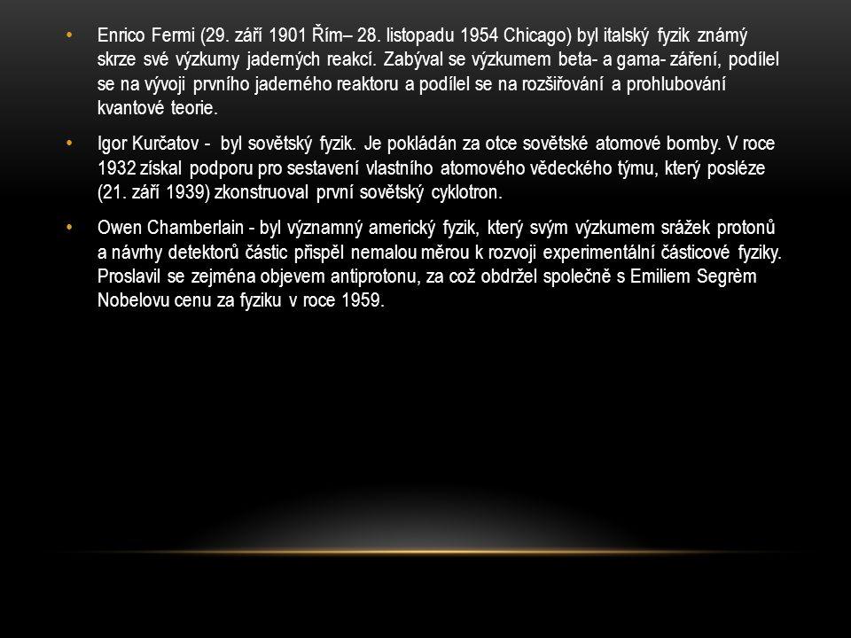Enrico Fermi (29. září 1901 Řím– 28. listopadu 1954 Chicago) byl italský fyzik známý skrze své výzkumy jaderných reakcí. Zabýval se výzkumem beta- a g
