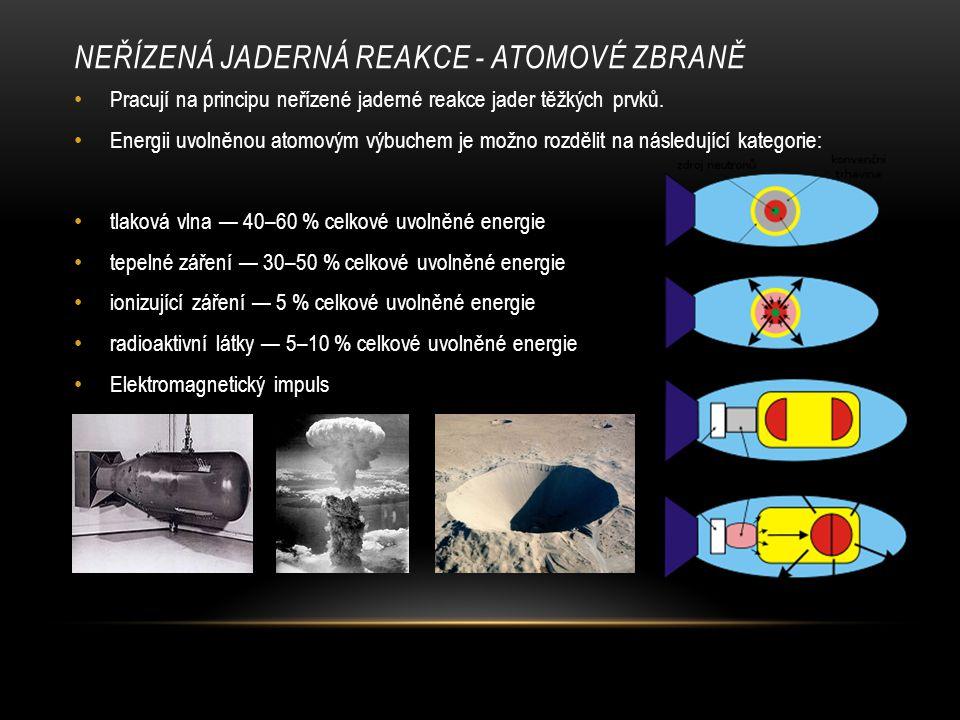 NEŘÍZENÁ JADERNÁ REAKCE - ATOMOVÉ ZBRANĚ Pracují na principu neřízené jaderné reakce jader těžkých prvků. Energii uvolněnou atomovým výbuchem je možno