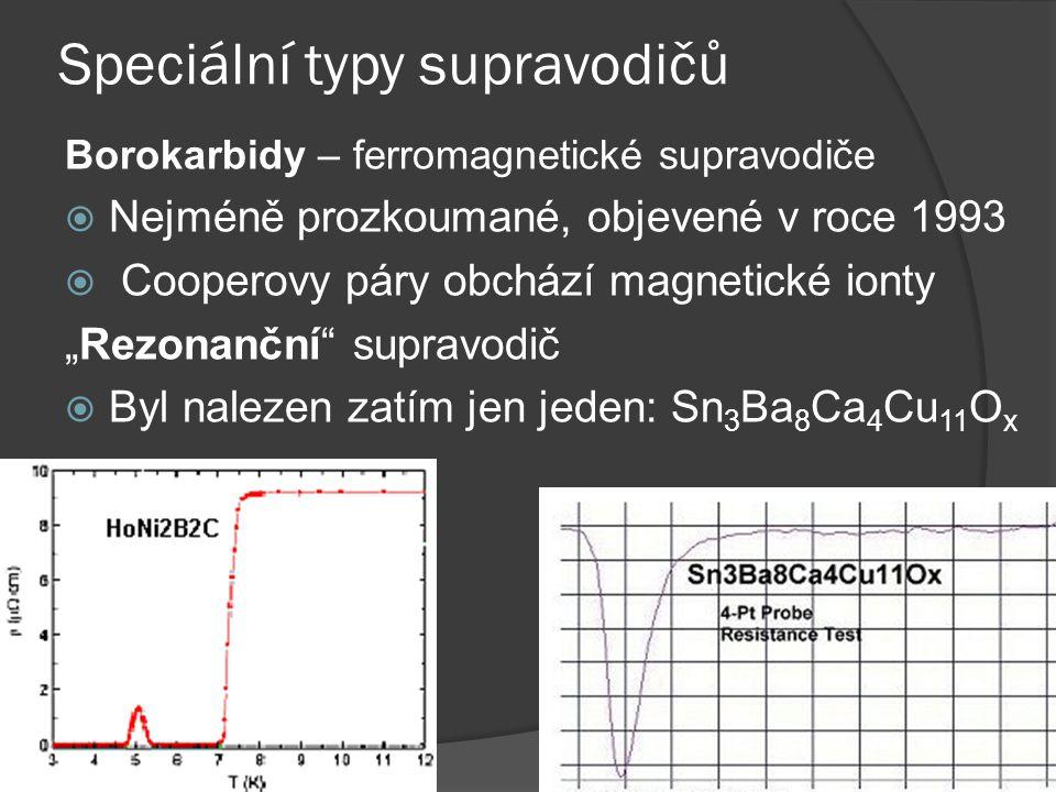 Speciální typy supravodičů Borokarbidy – ferromagnetické supravodiče  Nejméně prozkoumané, objevené v roce 1993  Cooperovy páry obchází magnetické i