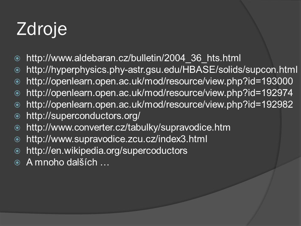 Zdroje  http://www.aldebaran.cz/bulletin/2004_36_hts.html  http://hyperphysics.phy-astr.gsu.edu/HBASE/solids/supcon.html  http://openlearn.open.ac.