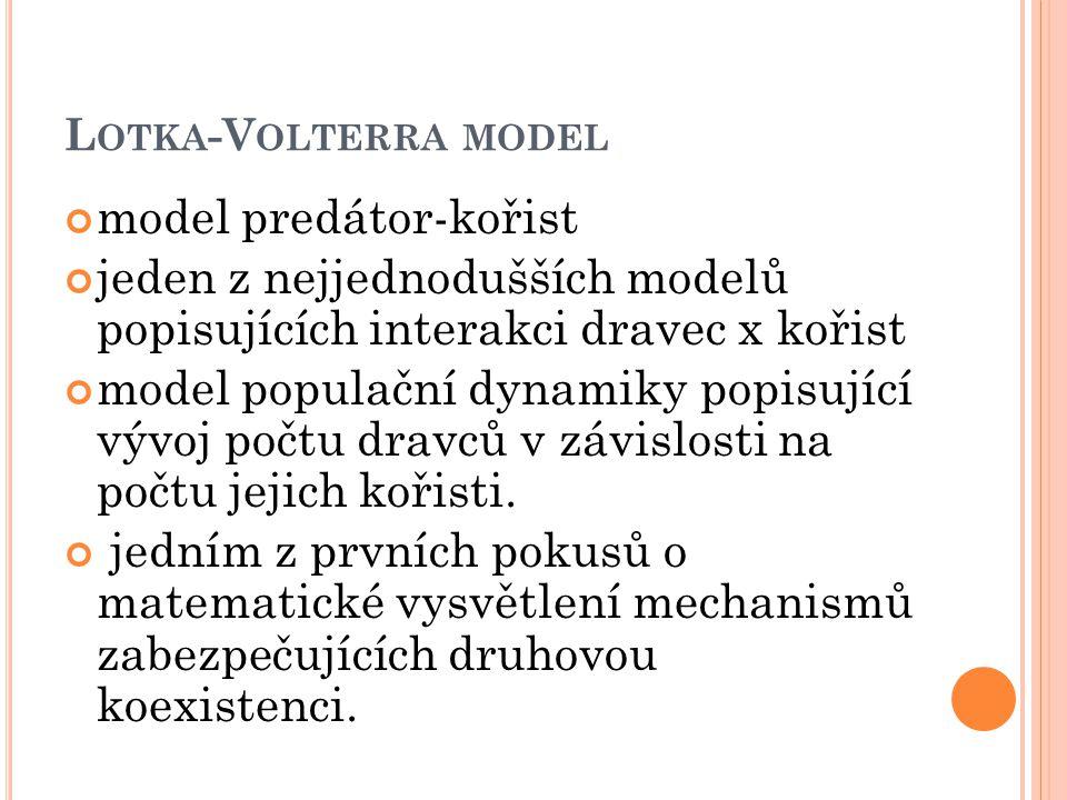 L OTKA -V OLTERRA MODEL model predátor-kořist jeden z nejjednodušších modelů popisujících interakci dravec x kořist model populační dynamiky popisující vývoj počtu dravců v závislosti na počtu jejich kořisti.
