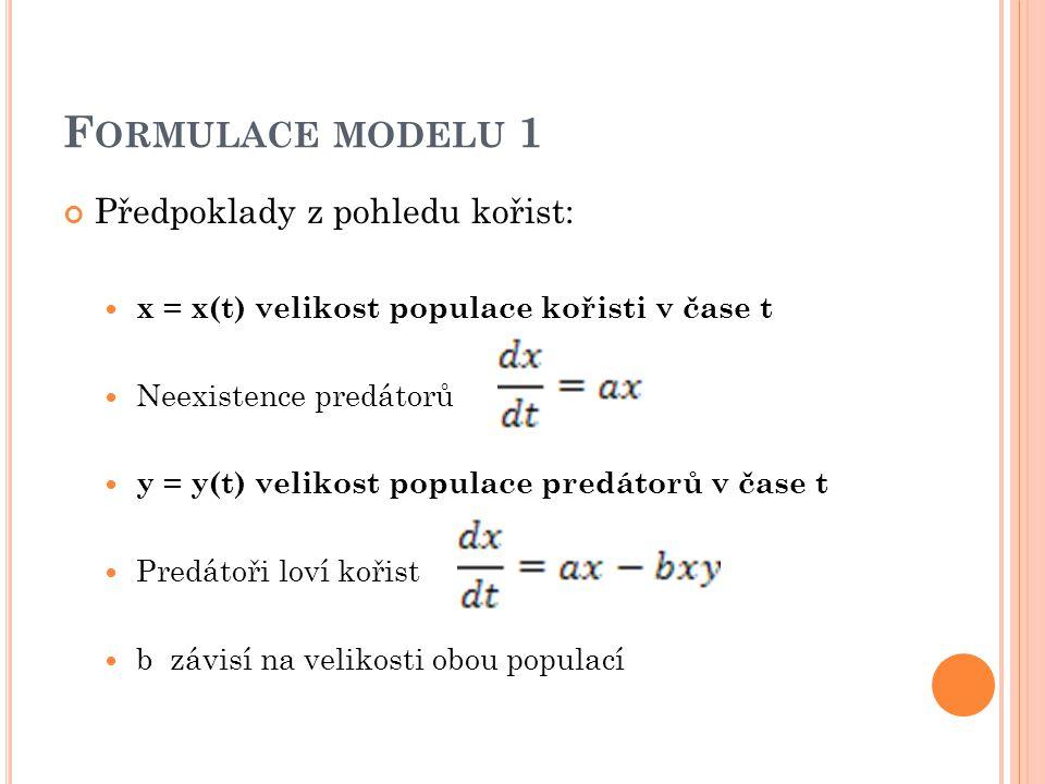 F ORMULACE MODELU 1 Předpoklady z pohledu kořist: x = x(t) velikost populace kořisti v čase t Neexistence predátorů y = y(t) velikost populace predátorů v čase t Predátoři loví kořist b závisí na velikosti obou populací