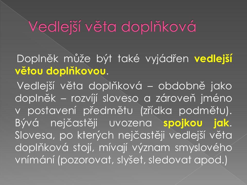 Doplněk může být také vyjádřen vedlejší větou doplňkovou. Vedlejší věta doplňková – obdobně jako doplněk – rozvíjí sloveso a zároveň jméno v postavení