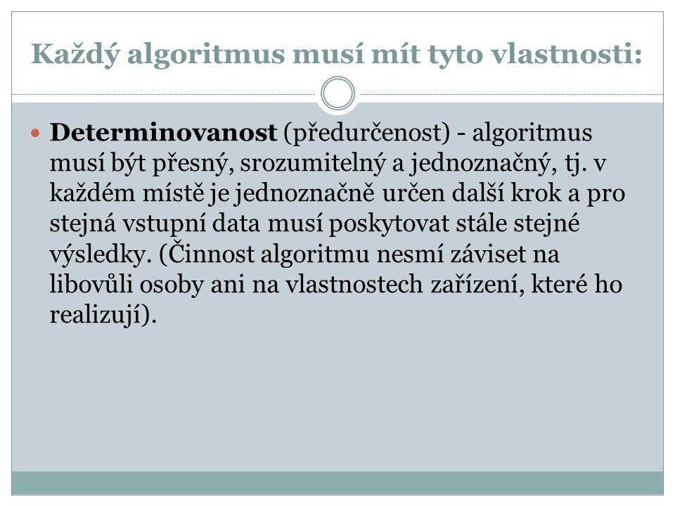 Každý algoritmus musí mít tyto vlastnosti: Determinovanost (předurčenost) - algoritmus musí být přesný, srozumitelný a jednoznačný, tj. v každém místě