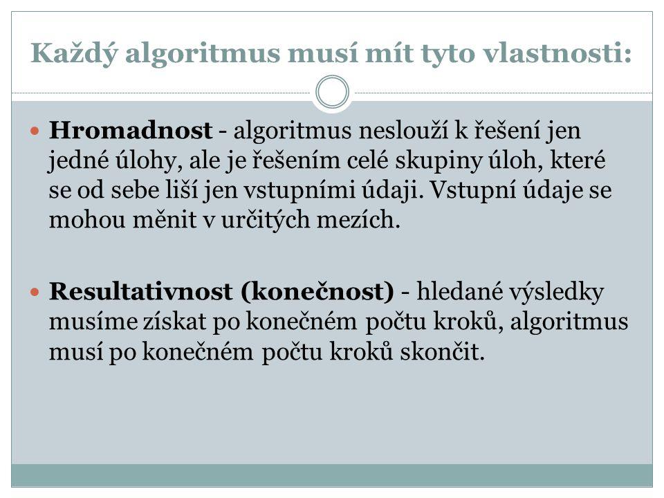 Každý algoritmus musí mít tyto vlastnosti: Hromadnost - algoritmus neslouží k řešení jen jedné úlohy, ale je řešením celé skupiny úloh, které se od se