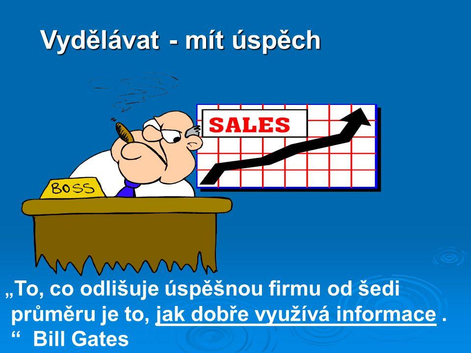 """Vydělávat - mít úspěch """" To, co odlišuje úspěšnou firmu od šedi průměru je to, jak dobře využívá informace. """" Bill Gates"""