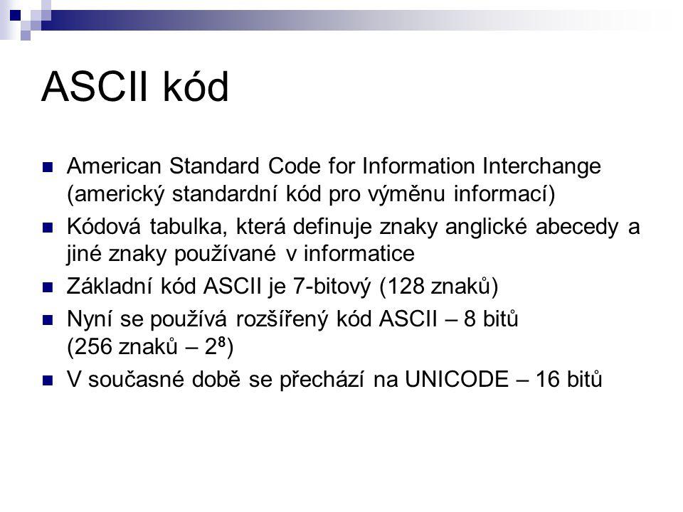 ASCII kód American Standard Code for Information Interchange (americký standardní kód pro výměnu informací) Kódová tabulka, která definuje znaky anglické abecedy a jiné znaky používané v informatice Základní kód ASCII je 7-bitový (128 znaků) Nyní se používá rozšířený kód ASCII – 8 bitů (256 znaků – 2 8 ) V současné době se přechází na UNICODE – 16 bitů