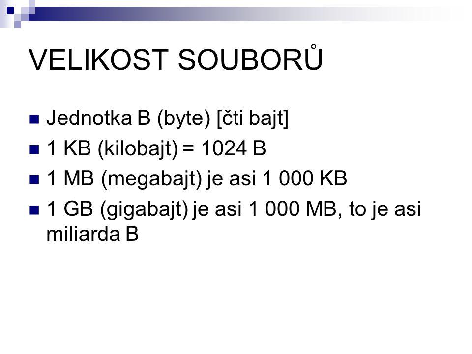 VELIKOST SOUBORŮ Jednotka B (byte) [čti bajt] 1 KB (kilobajt) = 1024 B 1 MB (megabajt) je asi 1 000 KB 1 GB (gigabajt) je asi 1 000 MB, to je asi miliarda B