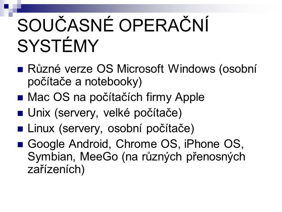 SOUČASNÉ OPERAČNÍ SYSTÉMY Různé verze OS Microsoft Windows (osobní počítače a notebooky) Mac OS na počítačích firmy Apple Unix (servery, velké počítače) Linux (servery, osobní počítače) Google Android, Chrome OS, iPhone OS, Symbian, MeeGo (na různých přenosných zařízeních)