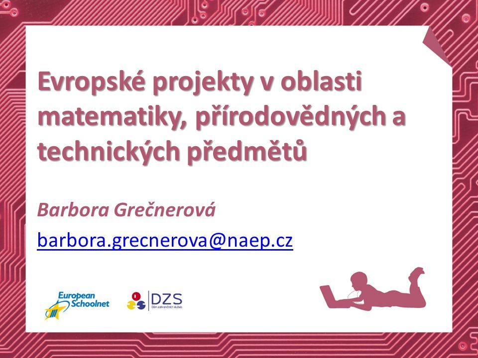 Evropské projekty v oblasti matematiky, přírodovědných a technických předmětů Barbora Grečnerová barbora.grecnerova@naep.cz
