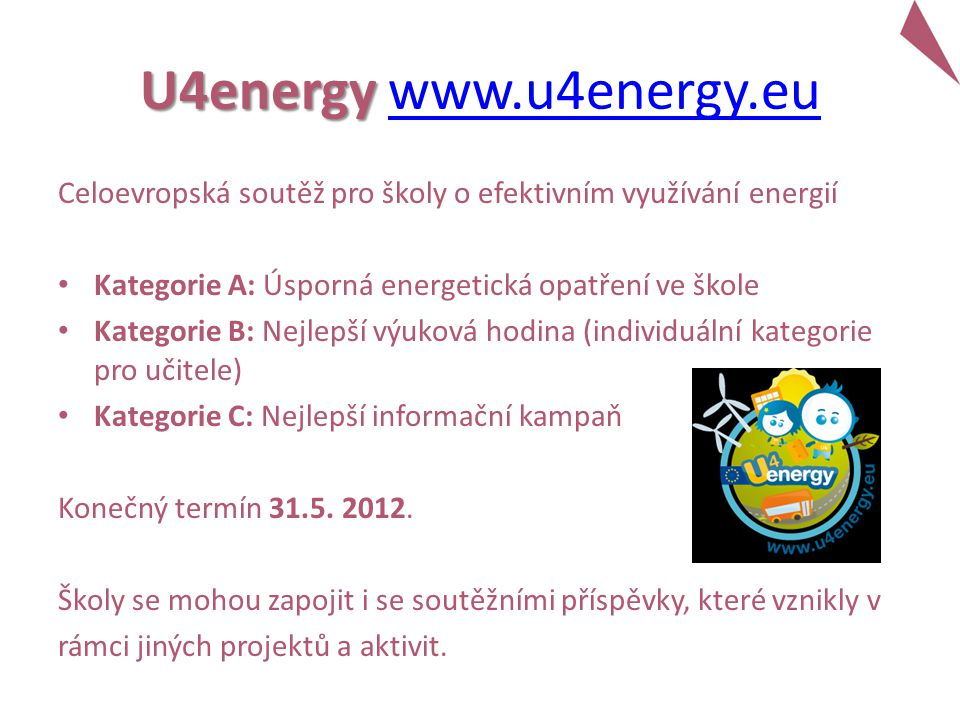 U4energy U4energy www.u4energy.euwww.u4energy.eu Celoevropská soutěž pro školy o efektivním využívání energií Kategorie A: Úsporná energetická opatření ve škole Kategorie B: Nejlepší výuková hodina (individuální kategorie pro učitele) Kategorie C: Nejlepší informační kampaň Konečný termín 31.5.