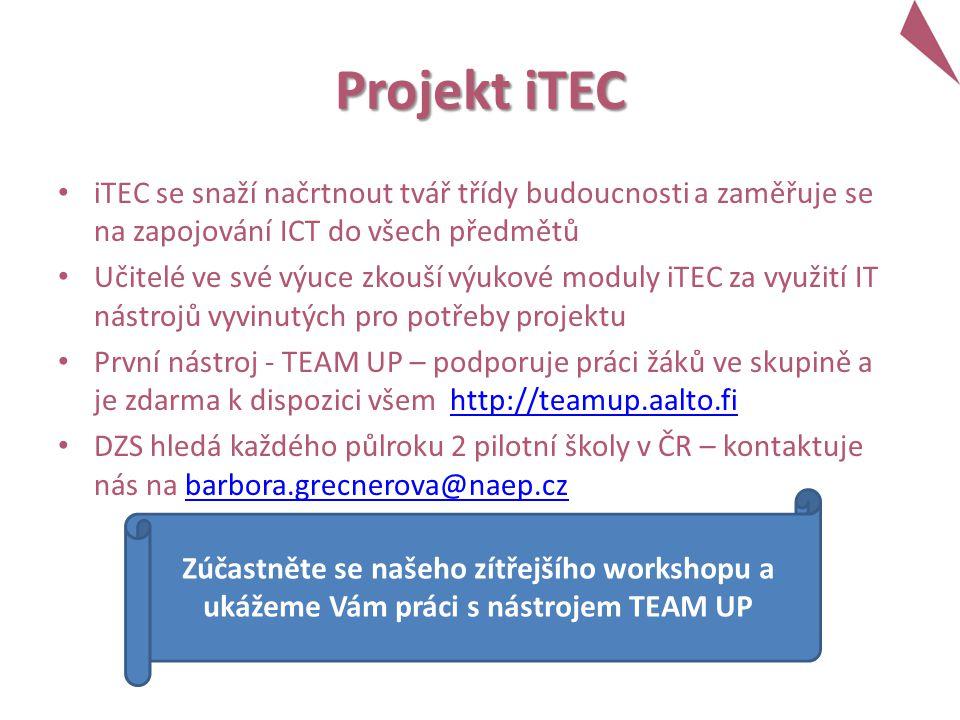 Projekt iTEC iTEC se snaží načrtnout tvář třídy budoucnosti a zaměřuje se na zapojování ICT do všech předmětů Učitelé ve své výuce zkouší výukové moduly iTEC za využití IT nástrojů vyvinutých pro potřeby projektu První nástroj - TEAM UP – podporuje práci žáků ve skupině a je zdarma k dispozici všem http://teamup.aalto.fihttp://teamup.aalto.fi DZS hledá každého půlroku 2 pilotní školy v ČR – kontaktuje nás na barbora.grecnerova@naep.czbarbora.grecnerova@naep.cz Zúčastněte se našeho zítřejšího workshopu a ukážeme Vám práci s nástrojem TEAM UP