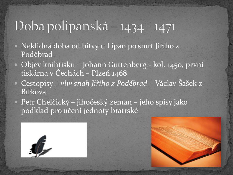 Neklidná doba od bitvy u Lipan po smrt Jiřího z Poděbrad Objev knihtisku – Johann Guttenberg - kol. 1450, první tiskárna v Čechách – Plzeň 1468 Cestop