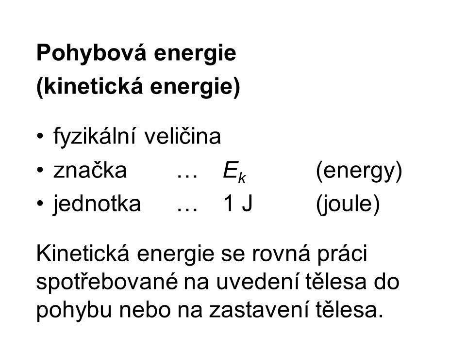 Pohybová energie (kinetická energie) fyzikální veličina značka …E k (energy) jednotka …1 J(joule) Kinetická energie se rovná práci spotřebované na uve