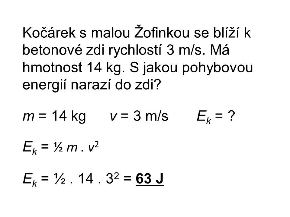 Kočárek s malou Žofinkou se blíží k betonové zdi rychlostí 3 m/s. Má hmotnost 14 kg. S jakou pohybovou energií narazí do zdi? m = 14 kgv = 3 m/sE k =