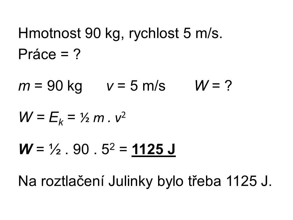 Hmotnost 90 kg, rychlost 5 m/s. Práce = ? m = 90 kgv = 5 m/sW = ? W = E k = ½ m. v 2 W = ½. 90. 5 2 = 1125 J Na roztlačení Julinky bylo třeba 1125 J.
