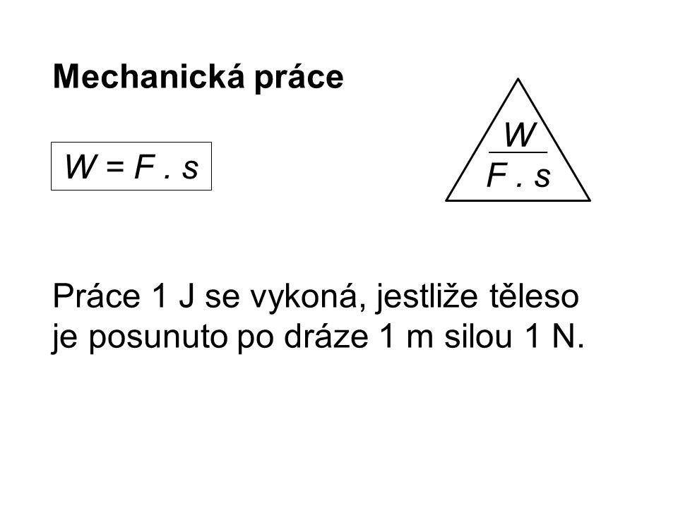 Mechanická práce Práce 1 J se vykoná, jestliže těleso je posunuto po dráze 1 m silou 1 N.