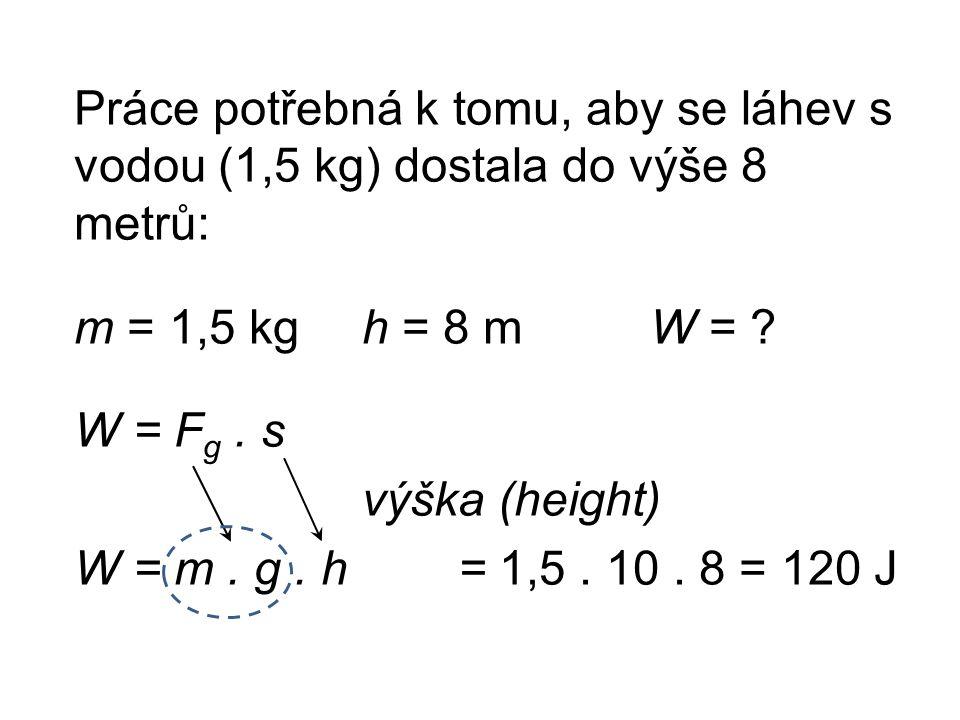 Práce potřebná k tomu, aby se láhev s vodou (1,5 kg) dostala do výše 8 metrů: m = 1,5 kgh = 8 mW = .