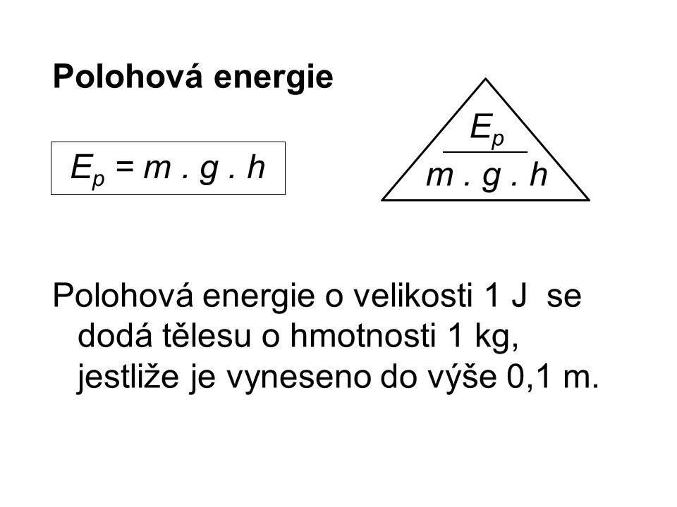 Polohová energie Polohová energie o velikosti 1 J se dodá tělesu o hmotnosti 1 kg, jestliže je vyneseno do výše 0,1 m.