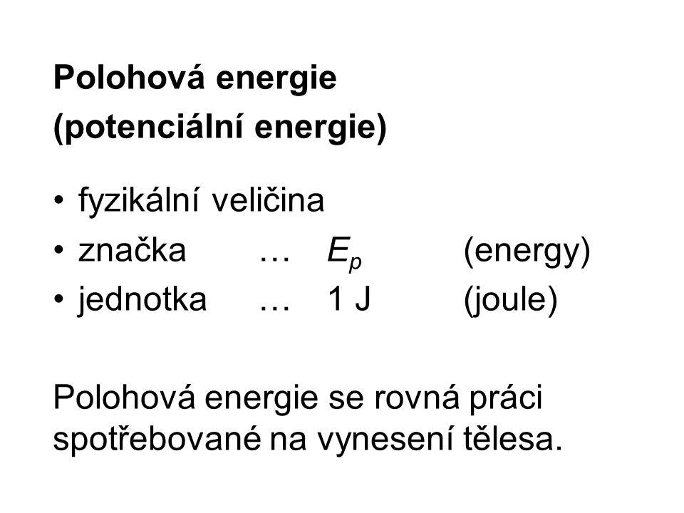 Polohová energie (potenciální energie) fyzikální veličina značka …E p (energy) jednotka …1 J(joule) Polohová energie se rovná práci spotřebované na vynesení tělesa.