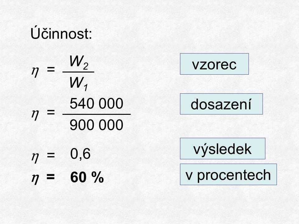 Účinnost: η = vzorec dosazení výsledek 0,6 v procentech W2W1W2W1 540 000 900 000 60 %