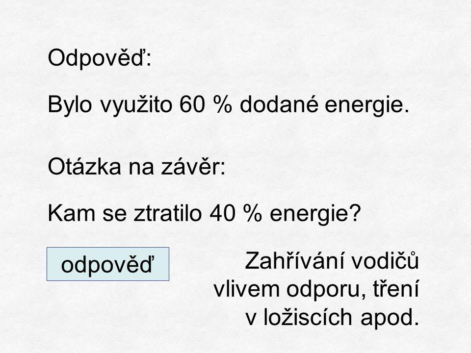 Odpověď: Bylo využito 60 % dodané energie. Otázka na závěr: Kam se ztratilo 40 % energie.
