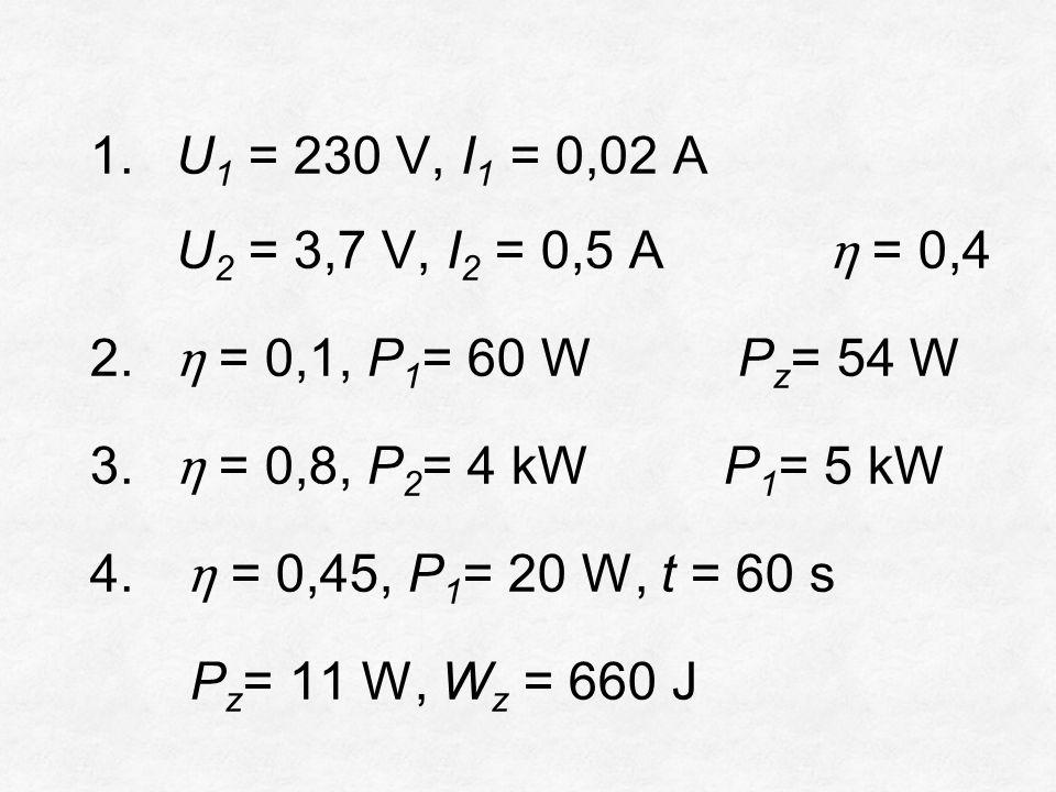 1.U 1 = 230 V, I 1 = 0,02 A U 2 = 3,7 V, I 2 = 0,5 A η = 0,4 2.