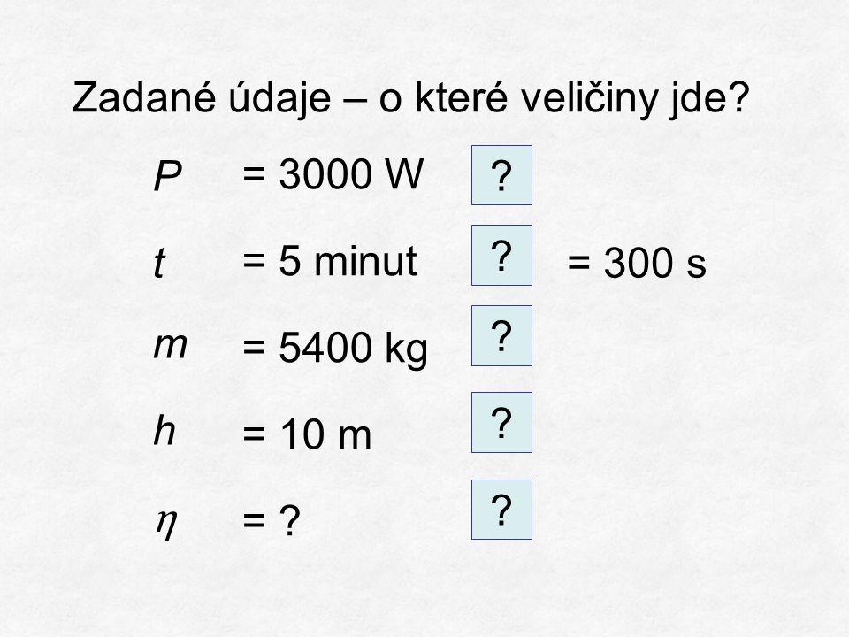 Zadané údaje – o které veličiny jde. = 3000 W = 5 minut = 5400 kg = 10 m = .
