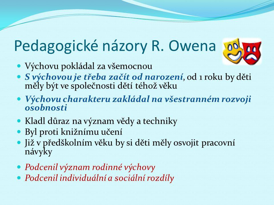 Pedagogické názory R. Owena Výchovu pokládal za všemocnou S výchovou je třeba začít od narození, od 1 roku by děti měly být ve společnosti dětí téhož