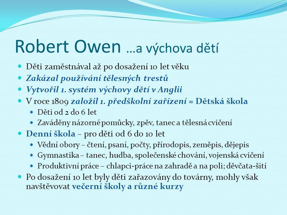 Robert Owen …a výchova dětí Děti zaměstnával až po dosažení 10 let věku Zakázal používání tělesných trestů Vytvořil 1. systém výchovy dětí v Anglii V