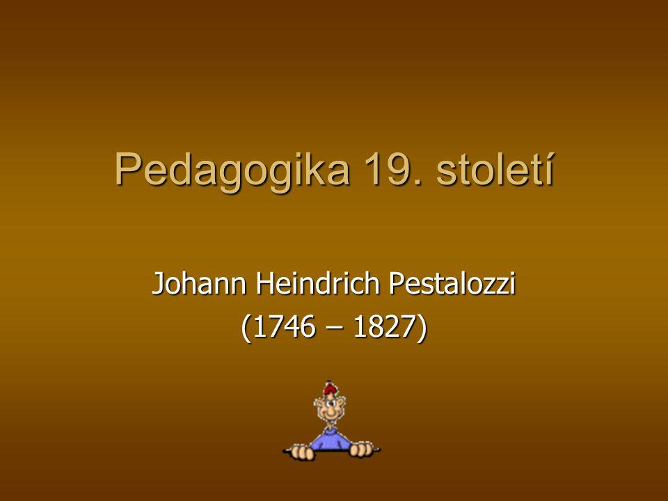 Pedagogika 19. století Johann Heindrich Pestalozzi (1746 – 1827)