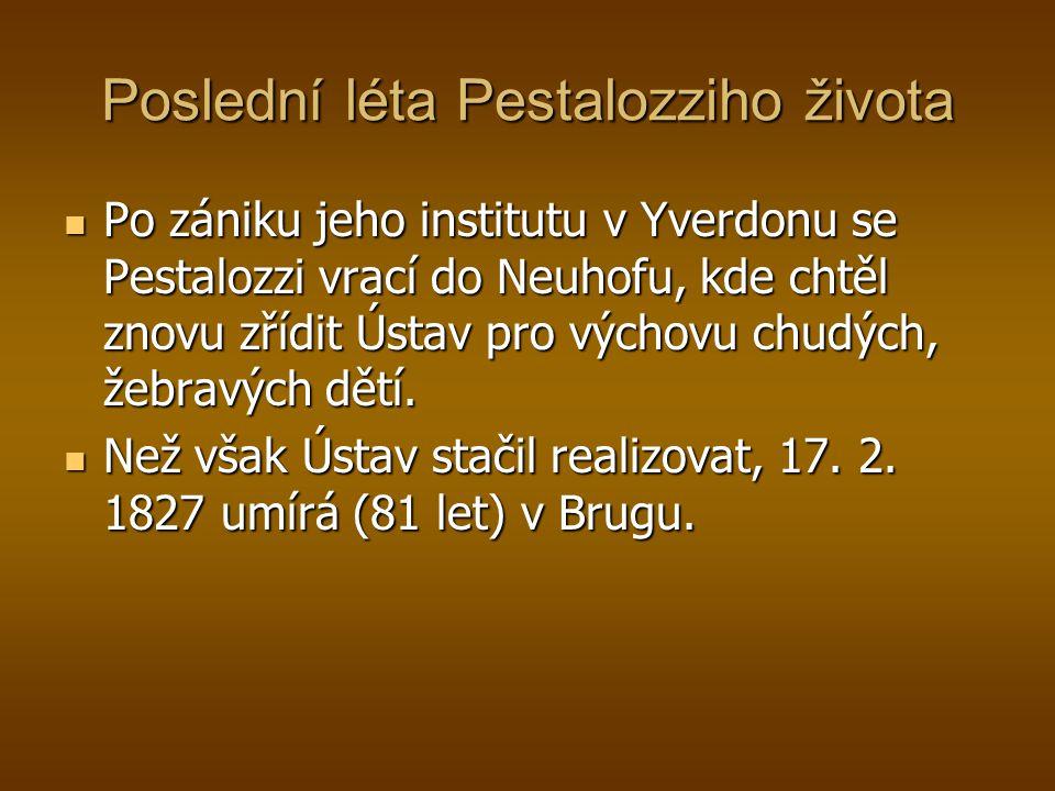 Poslední léta Pestalozziho života Po zániku jeho institutu v Yverdonu se Pestalozzi vrací do Neuhofu, kde chtěl znovu zřídit Ústav pro výchovu chudých, žebravých dětí.