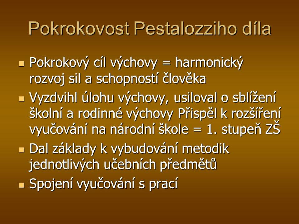 Pokrokovost Pestalozziho díla Pokrokový cíl výchovy = harmonický rozvoj sil a schopností člověka Pokrokový cíl výchovy = harmonický rozvoj sil a schop