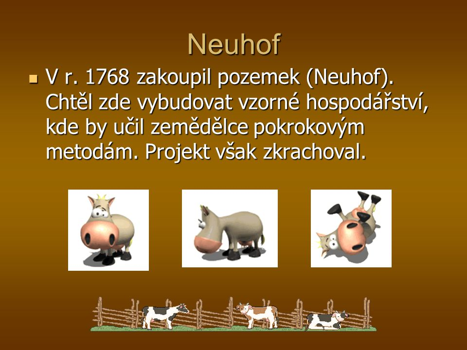 V r. 1768 zakoupil pozemek (Neuhof). Chtěl zde vybudovat vzorné hospodářství, kde by učil zemědělce pokrokovým metodám. Projekt však zkrachoval. V r.