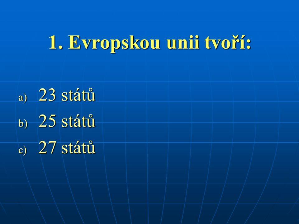 1. Evropskou unii tvoří: a) 23 států b) 25 států c) 27 států