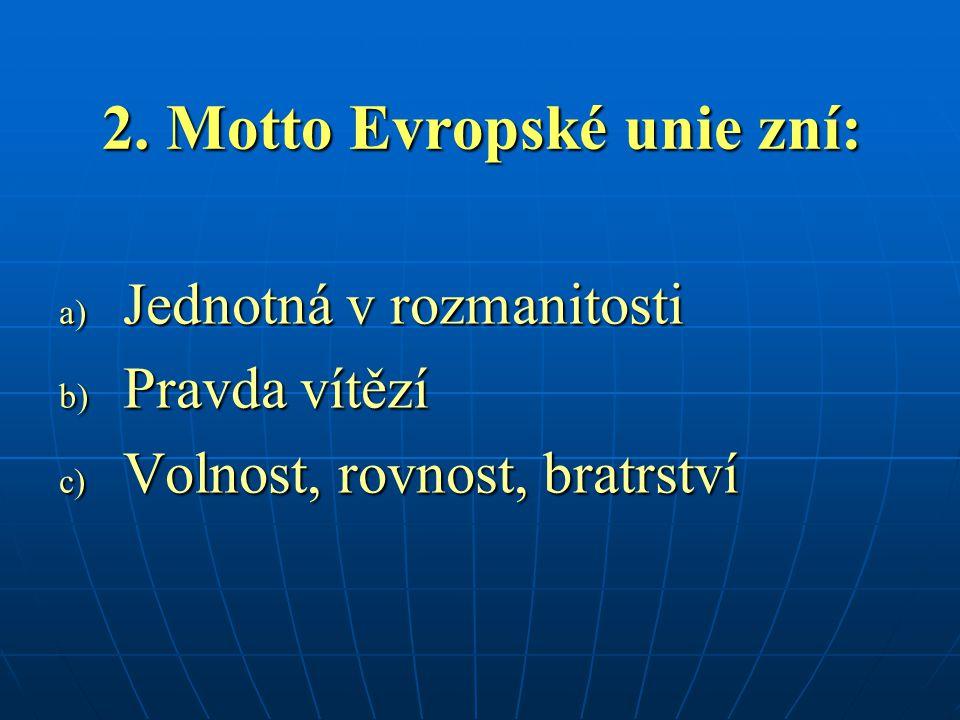 2. Motto Evropské unie zní: a) Jednotná v rozmanitosti b) Pravda vítězí c) Volnost, rovnost, bratrství