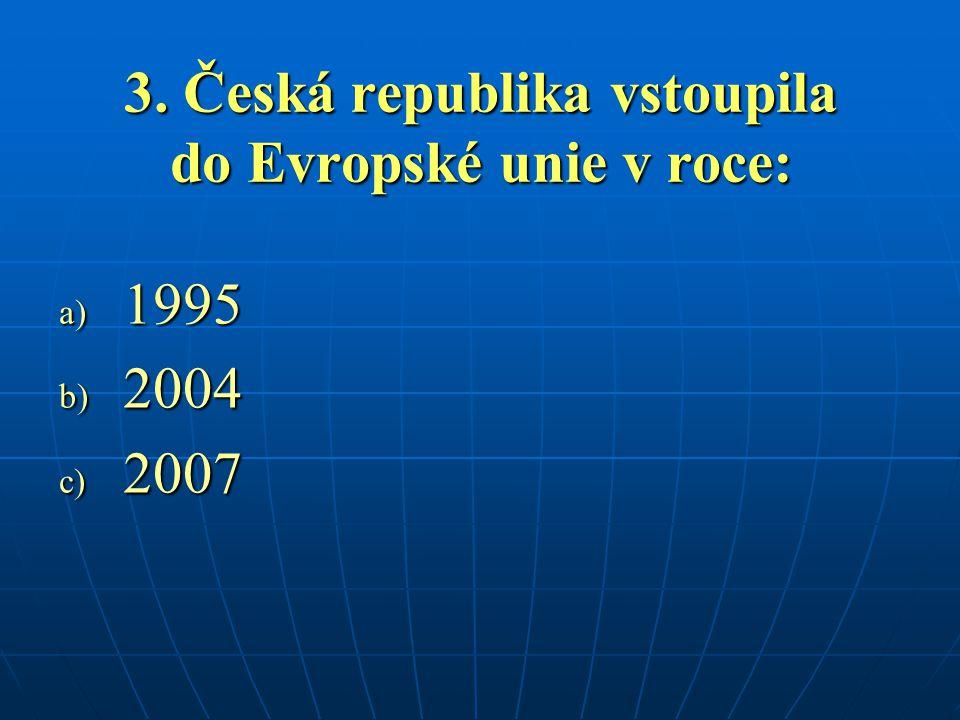 3. Česká republika vstoupila do Evropské unie v roce: a) 1995 b) 2004 c) 2007