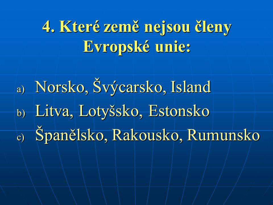 4. Které země nejsou členy Evropské unie: a) Norsko, Švýcarsko, Island b) Litva, Lotyšsko, Estonsko c) Španělsko, Rakousko, Rumunsko