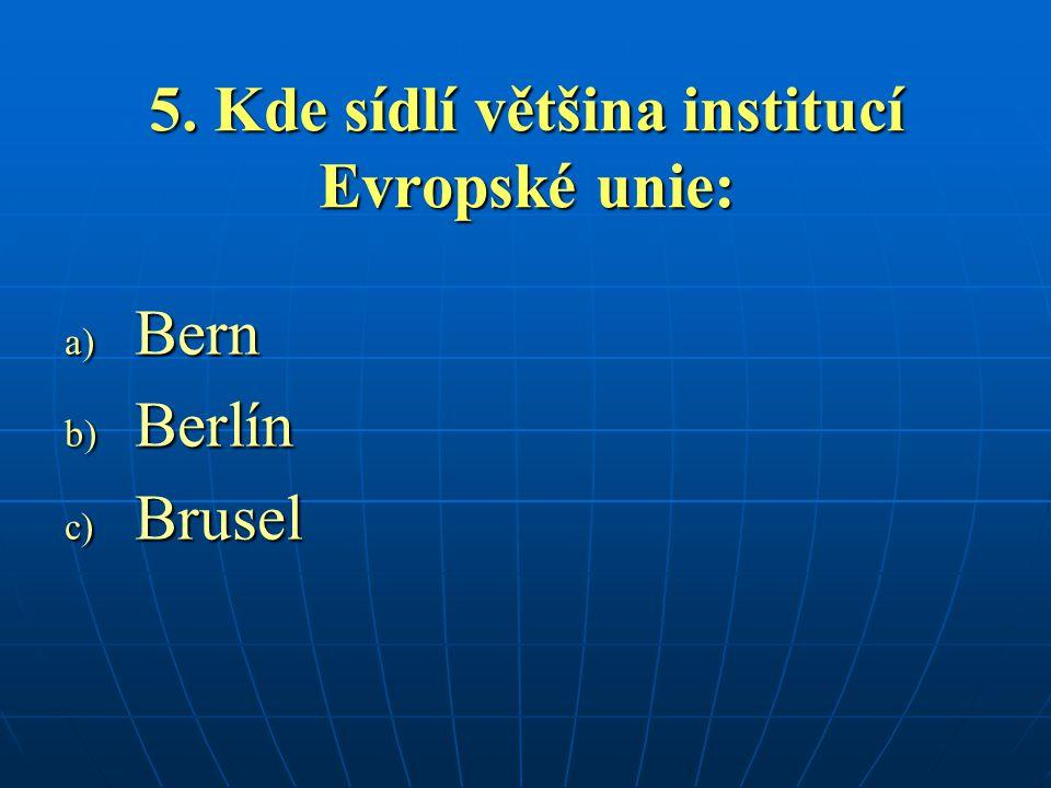 5. Kde sídlí většina institucí Evropské unie: a) Bern b) Berlín c) Brusel