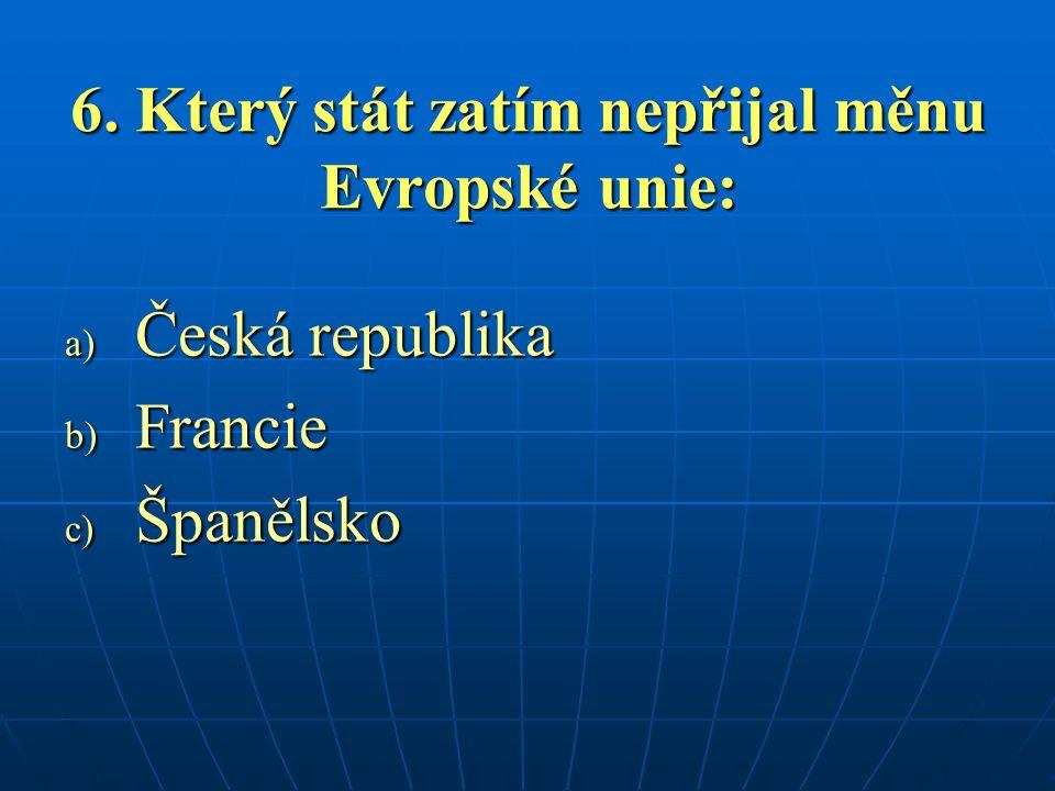 6. Který stát zatím nepřijal měnu Evropské unie: a) Česká republika b) Francie c) Španělsko