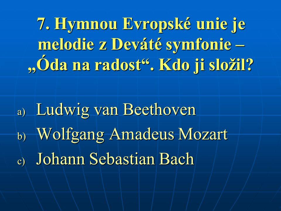 "7. Hymnou Evropské unie je melodie z Deváté symfonie – ""Óda na radost"". Kdo ji složil? a) Ludwig van Beethoven b) Wolfgang Amadeus Mozart c) Johann Se"