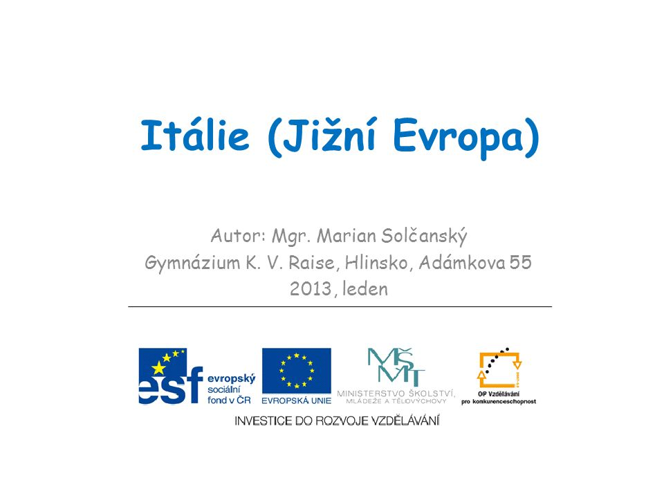 Itálie (Jižní Evropa) Autor: Mgr. Marian Solčanský Gymnázium K. V. Raise, Hlinsko, Adámkova 55 2013, leden