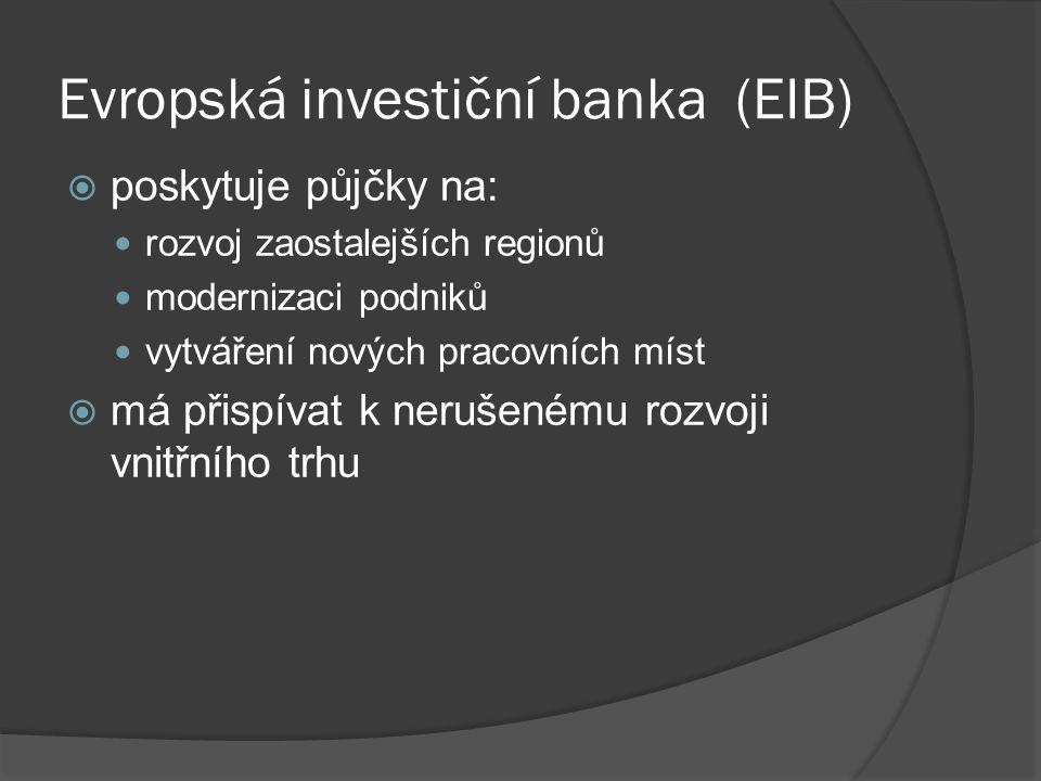 Evropská investiční banka (EIB)  poskytuje půjčky na: rozvoj zaostalejších regionů modernizaci podniků vytváření nových pracovních míst  má přispíva