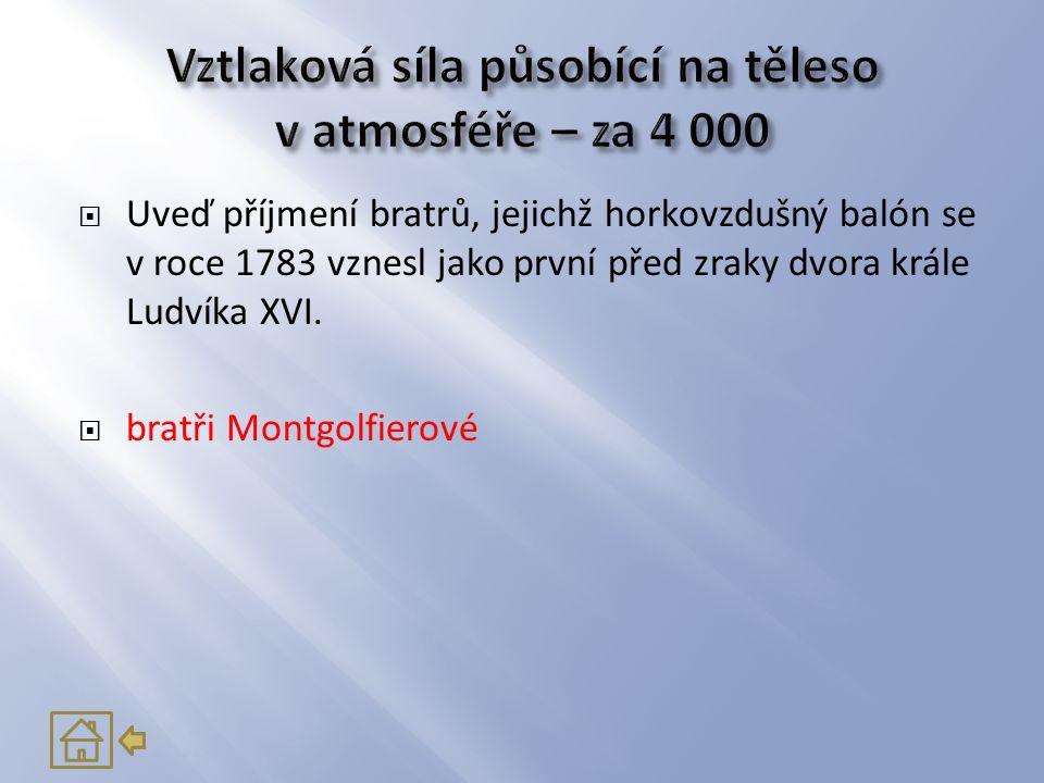 Uveď příjmení bratrů, jejichž horkovzdušný balón se v roce 1783 vznesl jako první před zraky dvora krále Ludvíka XVI.  bratři Montgolfierové