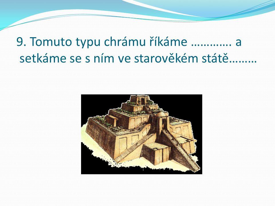 9. Tomuto typu chrámu říkáme …………. a setkáme se s ním ve starověkém státě………