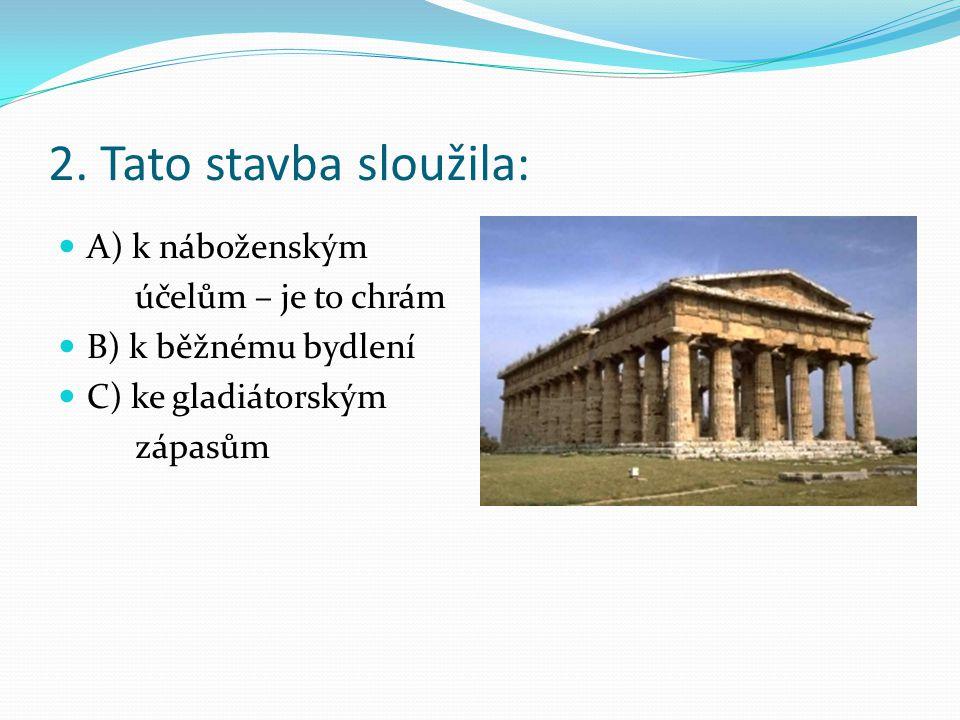 2. Tato stavba sloužila: A) k náboženským účelům – je to chrám B) k běžnému bydlení C) ke gladiátorským zápasům